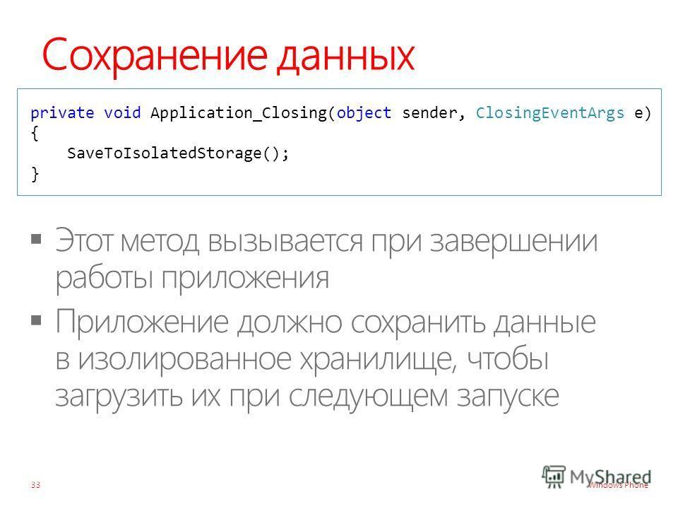 Windows Phone Сохранение данных private void Application_Closing(object sender, ClosingEventArgs e) { SaveToIsolatedStorage(); } 33