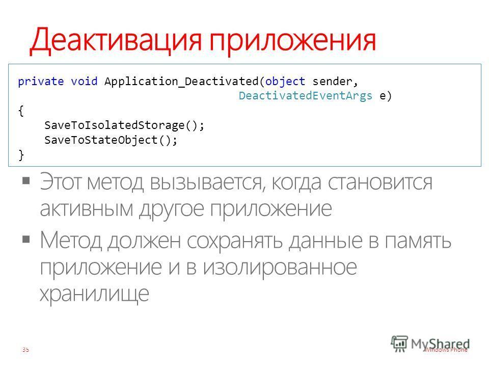 Windows Phone Деактивация приложения private void Application_Deactivated(object sender, DeactivatedEventArgs e) { SaveToIsolatedStorage(); SaveToStateObject(); } 35
