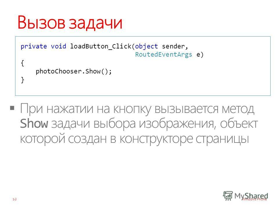 Windows Phone Вызов задачи private void loadButton_Click(object sender, RoutedEventArgs e) { photoChooser.Show(); } 53