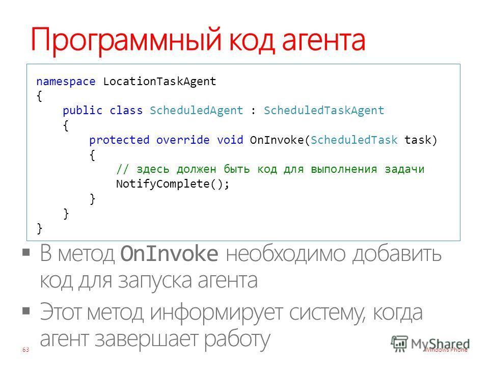 Windows Phone Программный код агента namespace LocationTaskAgent { public class ScheduledAgent : ScheduledTaskAgent { protected override void OnInvoke(ScheduledTask task) { // здесь должен быть код для выполнения задачи NotifyComplete(); } 63