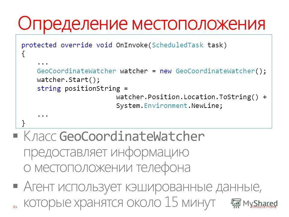 Windows Phone Определение местоположения 65 protected override void OnInvoke(ScheduledTask task) {... GeoCoordinateWatcher watcher = new GeoCoordinateWatcher(); watcher.Start(); string positionString = watcher.Position.Location.ToString() + System.En