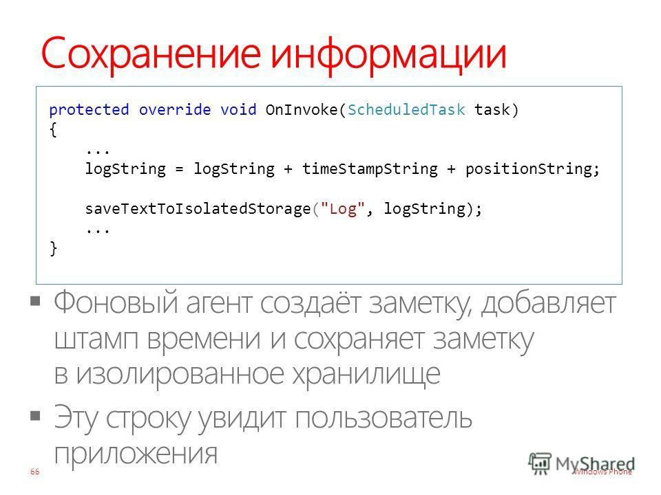 Windows Phone Сохранение информации 66 protected override void OnInvoke(ScheduledTask task) {... logString = logString + timeStampString + positionString; saveTextToIsolatedStorage(Log, logString);... }
