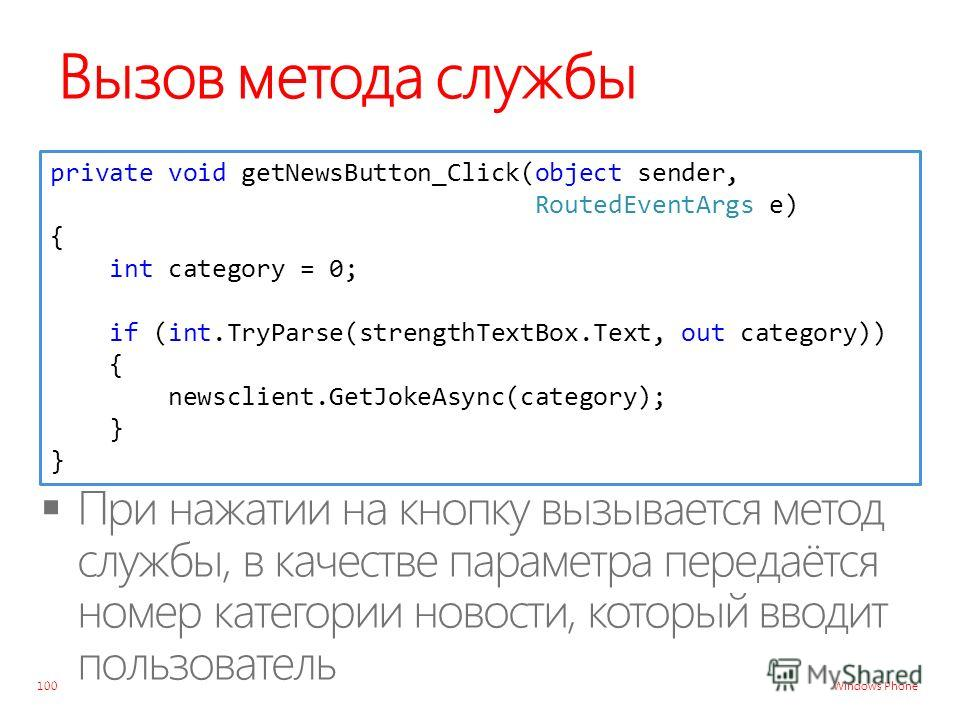 Windows Phone Вызов метода службы 100 private void getNewsButton_Click(object sender, RoutedEventArgs e) { int category = 0; if (int.TryParse(strengthTextBox.Text, out category)) { newsclient.GetJokeAsync(category); } }