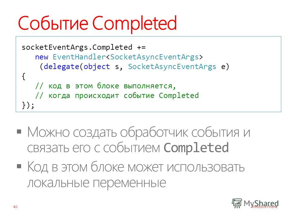 Windows Phone Событие Completed 40 socketEventArgs.Completed += new EventHandler (delegate(object s, SocketAsyncEventArgs e) { // код в этом блоке выполняется, // когда происходит событие Completed });
