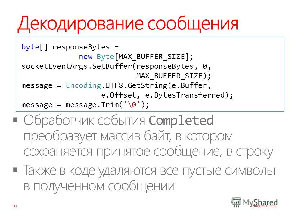 Windows Phone Декодирование сообщения 51 byte[] responseBytes = new Byte[MAX_BUFFER_SIZE]; socketEventArgs.SetBuffer(responseBytes, 0, MAX_BUFFER_SIZE); message = Encoding.UTF8.GetString(e.Buffer, e.Offset, e.BytesTransferred); message = message.Trim