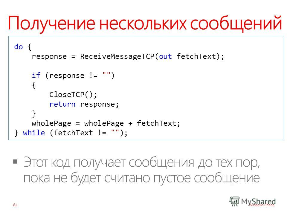Windows Phone Получение нескольких сообщений 61 do { response = ReceiveMessageTCP(out fetchText); if (response != ) { CloseTCP(); return response; } wholePage = wholePage + fetchText; } while (fetchText != );