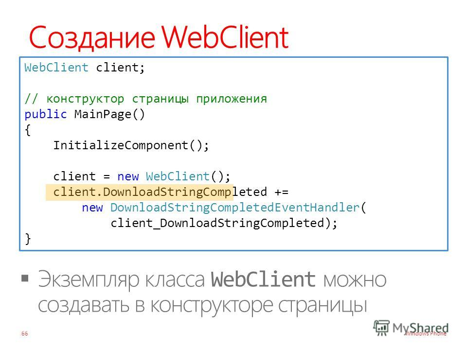 Windows Phone Создание WebClient 66 WebClient client; // конструктор страницы приложения public MainPage() { InitializeComponent(); client = new WebClient(); client.DownloadStringCompleted += new DownloadStringCompletedEventHandler( client_DownloadSt