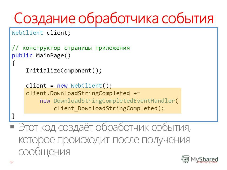 Windows Phone Создание обработчика события 67 WebClient client; // конструктор страницы приложения public MainPage() { InitializeComponent(); client = new WebClient(); client.DownloadStringCompleted += new DownloadStringCompletedEventHandler( client_