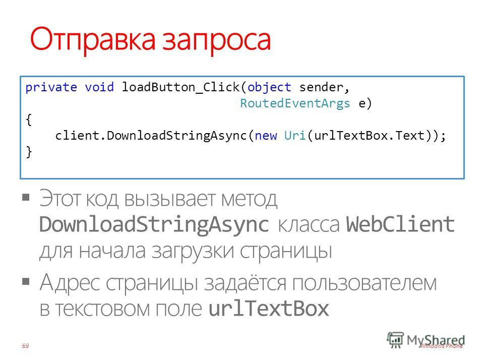 Windows Phone Отправка запроса 69 private void loadButton_Click(object sender, RoutedEventArgs e) { client.DownloadStringAsync(new Uri(urlTextBox.Text)); }