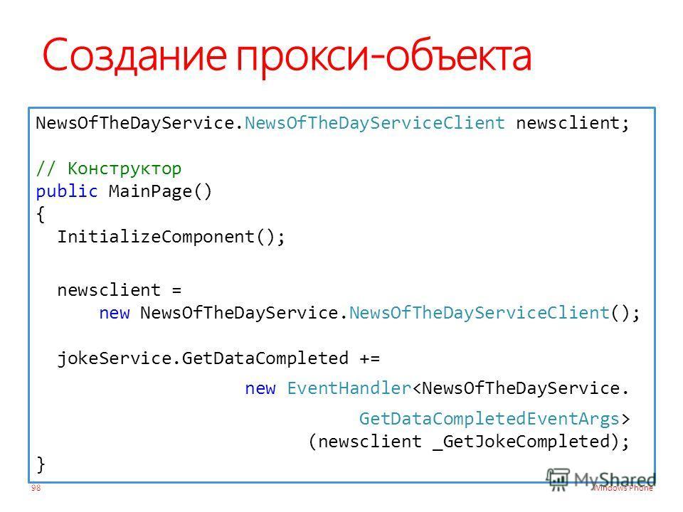 Windows Phone Создание прокси-объекта 98 NewsOfTheDayService.NewsOfTheDayServiceClient newsclient; // Конструктор public MainPage() { InitializeComponent(); newsclient = new NewsOfTheDayService.NewsOfTheDayServiceClient(); jokeService.GetDataComplete