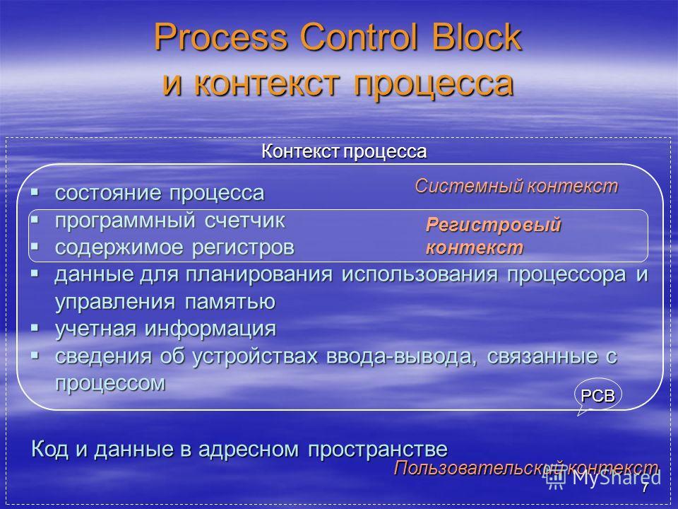 7 Process Control Block и контекст процесса состояние процесса состояние процесса программный счетчик программный счетчик содержимое регистров содержимое регистров данные для планирования использования процессора и управления памятью данные для плани