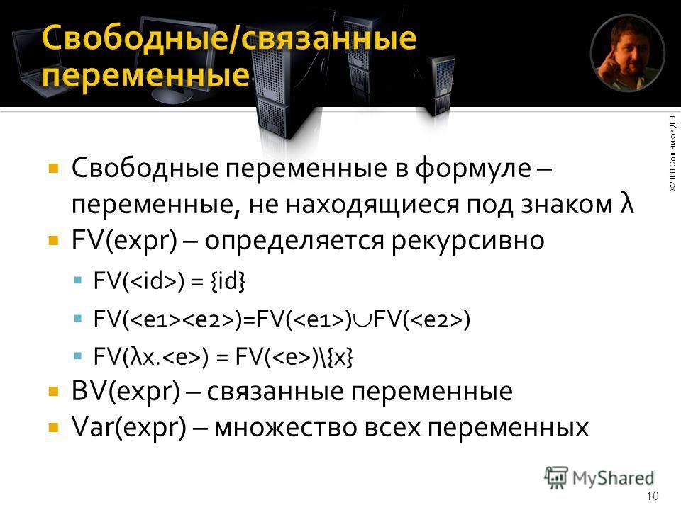 ©2008 Сошников Д.В. 10 Свободные переменные в формуле – переменные, не находящиеся под знаком λ FV(expr) – определяется рекурсивно FV( ) = {id} FV( )=FV( ) FV( ) FV(λx. ) = FV( )\{x} BV(expr) – связанные переменные Var(expr) – множество всех переменн