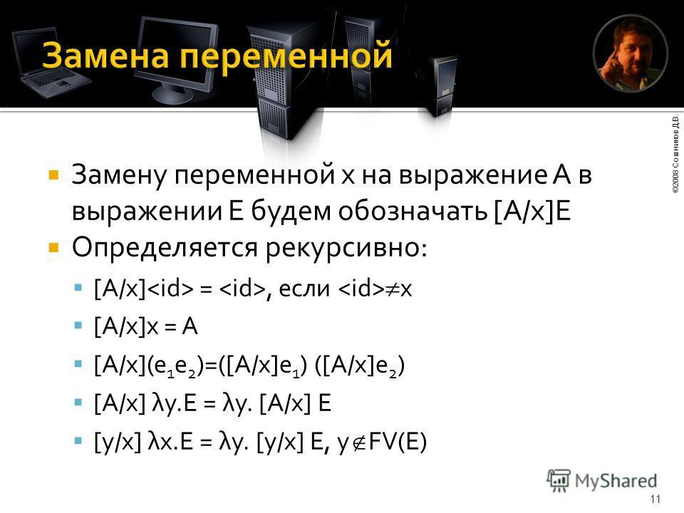 ©2008 Сошников Д.В. 11 Замену переменной x на выражение А в выражении E будем обозначать [A/x]E Определяется рекурсивно: [A/x] =, если x [A/x]x = A [A/x](e 1 e 2 )=([A/x]e 1 ) ([A/x]e 2 ) [A/x] λy.E = λy. [A/x] E [y/x] λx.E = λy. [y/x] E, y FV(E)
