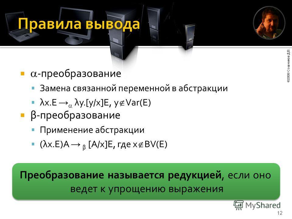 ©2008 Сошников Д.В. 12 -преобразование Замена связанной переменной в абстракции λx.E λy.[y/x]E, y Var(E) β-преобразование Применение абстракции (λx.E)A β [A/x]E, где x BV(E) Преобразование называется редукцией, если оно ведет к упрощению выражения