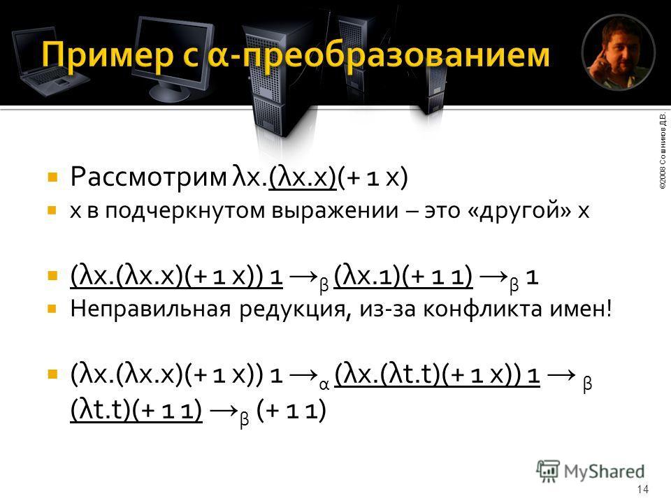 ©2008 Сошников Д.В. 14 Рассмотрим λx.(λx.x)(+ 1 x) x в подчеркнутом выражении – это «другой» x (λx.(λx.x)(+ 1 x)) 1 β (λx.1)(+ 1 1) β 1 Неправильная редукция, из-за конфликта имен! (λx.(λx.x)(+ 1 x)) 1 α (λx.(λt.t)(+ 1 x)) 1 β (λt.t)(+ 1 1) β (+ 1 1)
