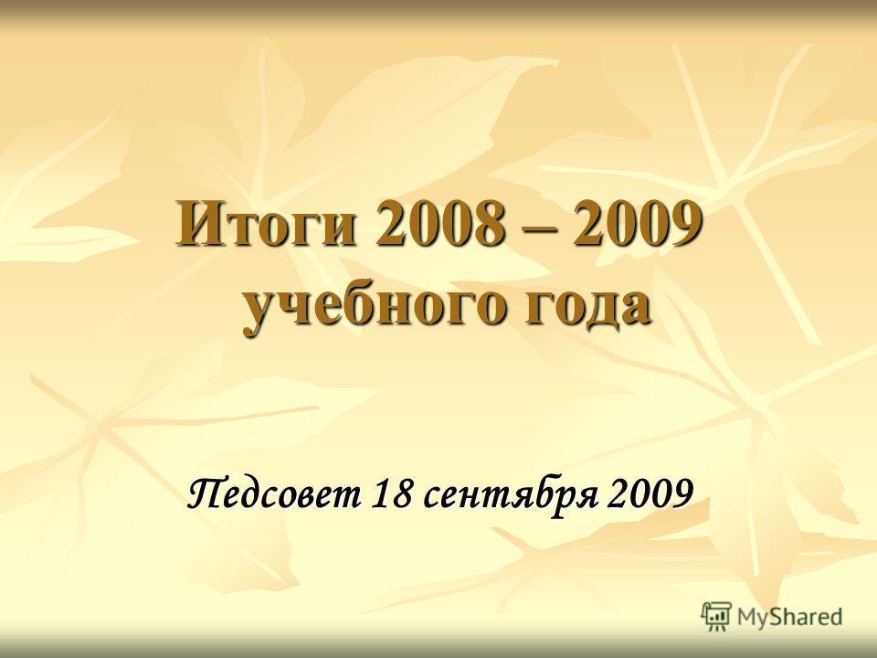 Итоги 2008 – 2009 учебного года Педсовет 18 сентября 2009