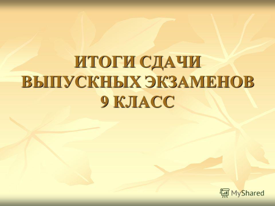 ИТОГИ СДАЧИ ВЫПУСКНЫХ ЭКЗАМЕНОВ 9 КЛАСС