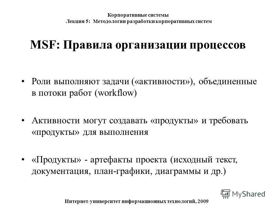MSF: Правила организации процессов Роли выполняют задачи («активности»), объединенные в потоки работ (workflow) Активности могут создавать «продукты» и требовать «продукты» для выполнения «Продукты» - артефакты проекта (исходный текст, документация,