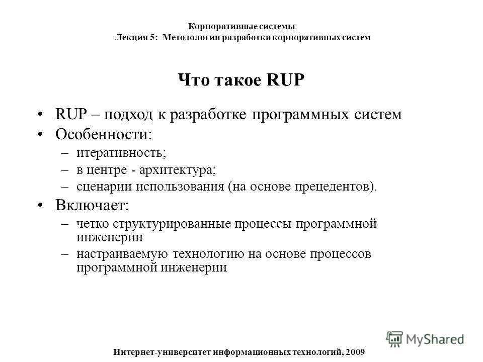 Что такое RUP RUP – подход к разработке программных систем Особенности: –итеративность; –в центре - архитектура; –сценарии использования (на основе прецедентов). Включает: –четко структурированные процессы программной инженерии –настраиваемую техноло