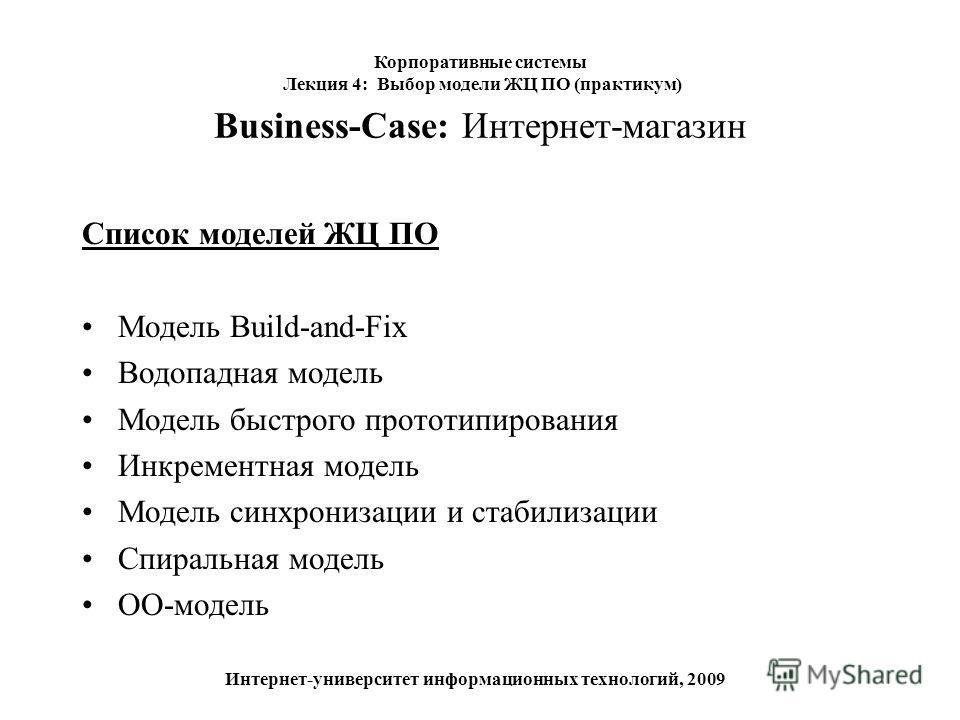 Business-Case: Интернет-магазин Список моделей ЖЦ ПО Модель Build-and-Fix Водопадная модель Модель быстрого прототипирования Инкрементная модель Модель синхронизации и стабилизации Спиральная модель ОО-модель Корпоративные системы Лекция 4: Выбор мод