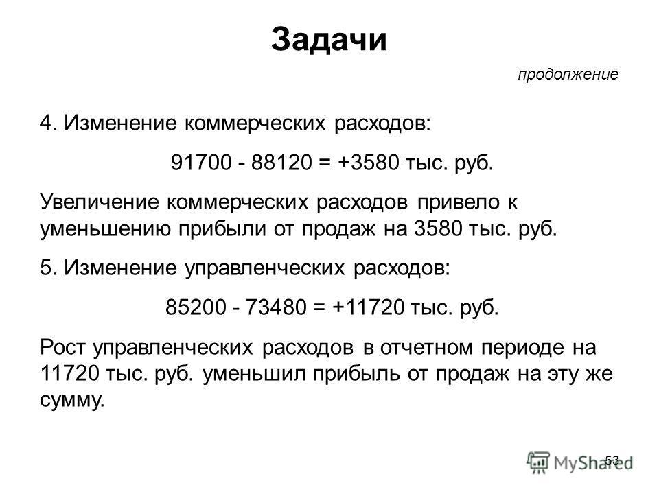 53 Задачи продолжение 4. Изменение коммерческих расходов: 91700 - 88120 = +3580 тыс. руб. Увеличение коммерческих расходов привело к уменьшению прибыли от продаж на 3580 тыс. руб. 5. Изменение управленческих расходов: 85200 - 73480 = +11720 тыс. руб.
