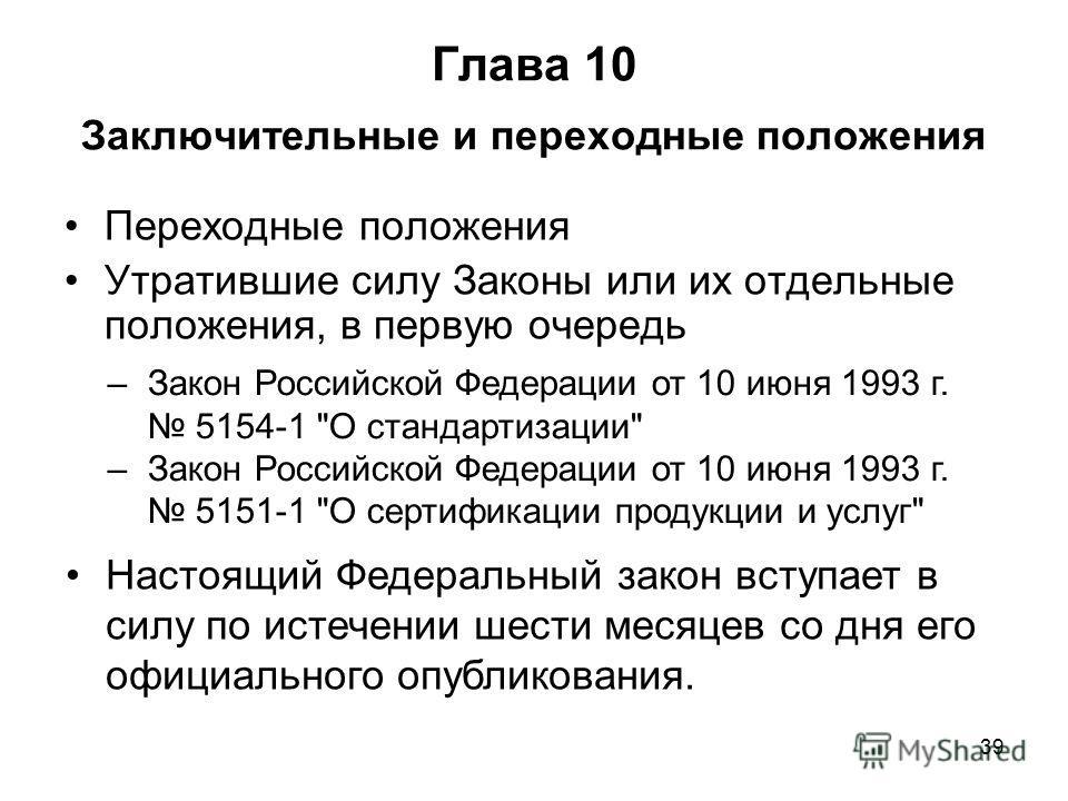 39 Глава 10 Заключительные и переходные положения Переходные положения Утратившие силу Законы или их отдельные положения, в первую очередь –Закон Российской Федерации от 10 июня 1993 г. 5154-1