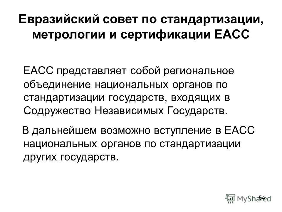 54 Евразийский совет по стандартизации, метрологии и сертификации ЕАСС ЕАСС представляет собой региональное объединение национальных органов по стандартизации государств, входящих в Содружество Независимых Государств. В дальнейшем возможно вступление