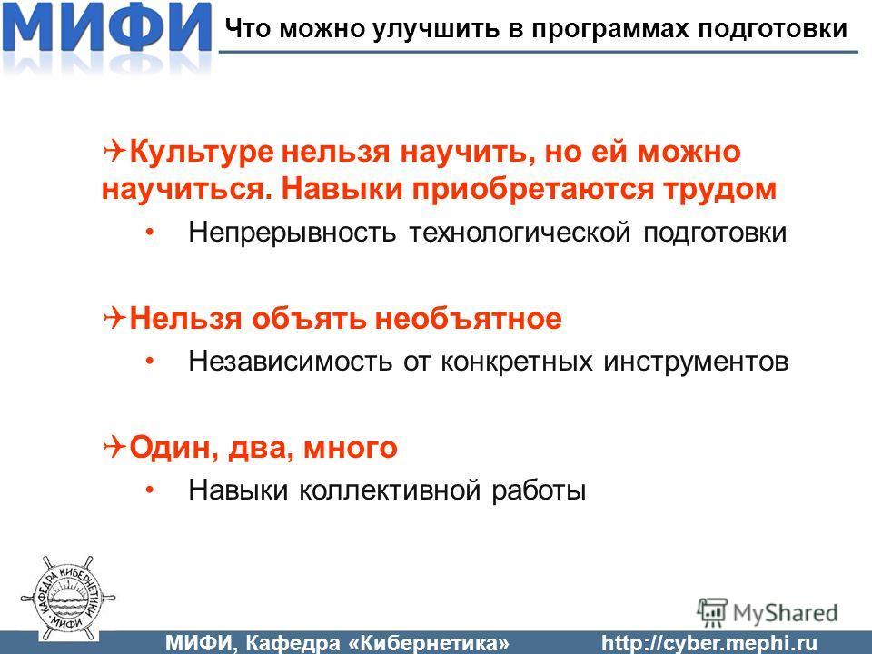 МИФИ, Кафедра «Кибернетика»http://cyber.mephi.ru Культуре нельзя научить, но ей можно научиться. Навыки приобретаются трудом Непрерывность технологической подготовки Нельзя объять необъятное Независимость от конкретных инструментов Один, два, много Н
