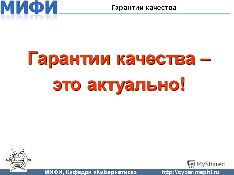 МИФИ, Кафедра «Кибернетика»http://cyber.mephi.ru Гарантии качества – это актуально! Гарантии качества
