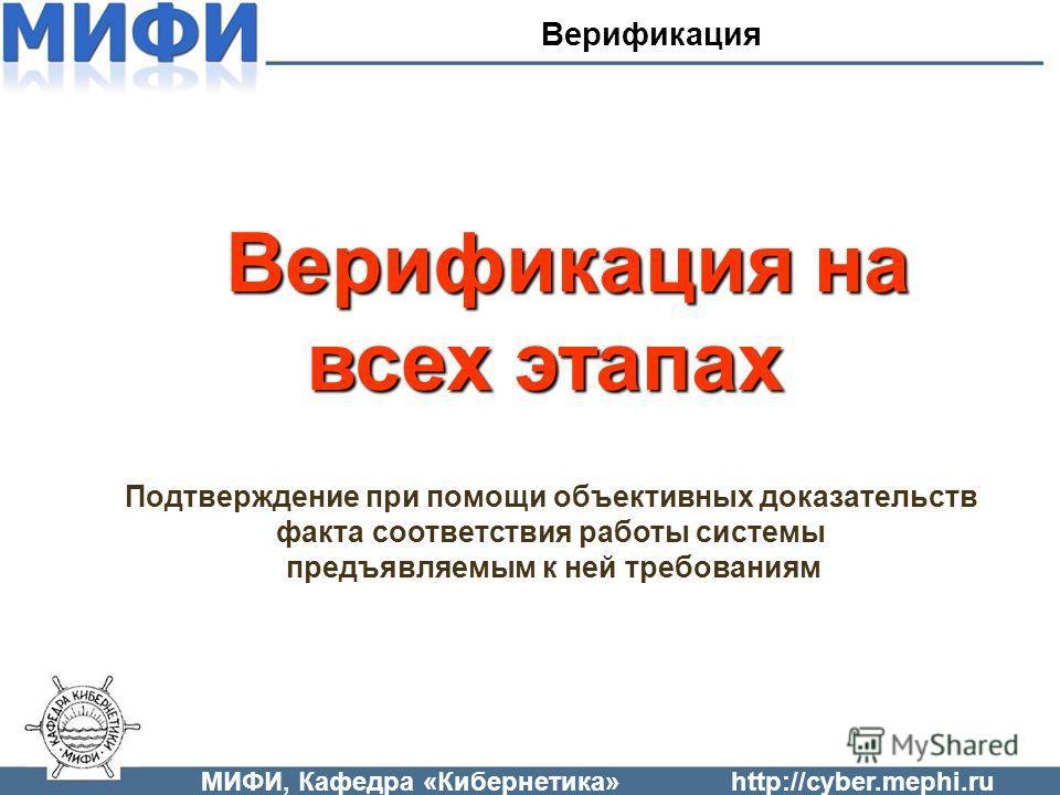 МИФИ, Кафедра «Кибернетика»http://cyber.mephi.ru Верификация на всех этапах Верификация Подтверждение при помощи объективных доказательств факта соответствия работы системы предъявляемым к ней требованиям