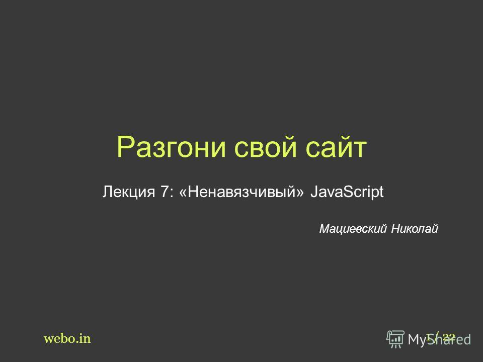 Разгони свой сайт Лекция 7: «Ненавязчивый» JavaScript Мациевский Николай 1 / 22 webo.in