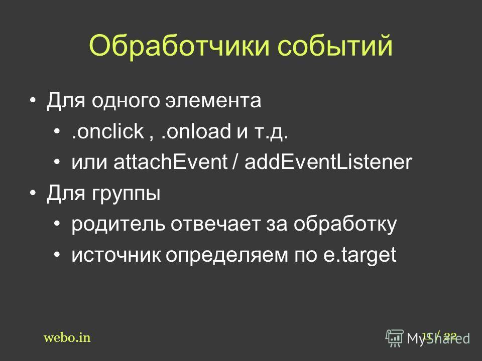 Обработчики событий 11 / 22 webo.in Для одного элемента.onclick,.onload и т.д. или attachEvent / addEventListener Для группы родитель отвечает за обработку источник определяем по e.target
