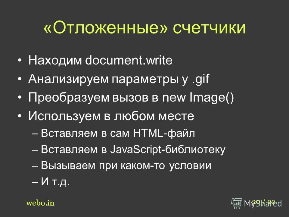 «Отложенные» счетчики Находим document.write Анализируем параметры у.gif Преобразуем вызов в new Image() Используем в любом месте –Вставляем в сам HTML-файл –Вставляем в JavaScript-библиотеку –Вызываем при каком-то условии –И т.д. 20 / 22 webo.in