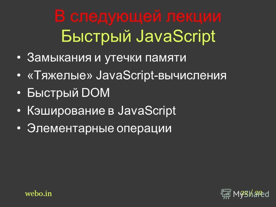 В следующей лекции Быстрый JavaScript Замыкания и утечки памяти «Тяжелые» JavaScript-вычисления Быстрый DOM Кэширование в JavaScript Элементарные операции 22 / 22 webo.in
