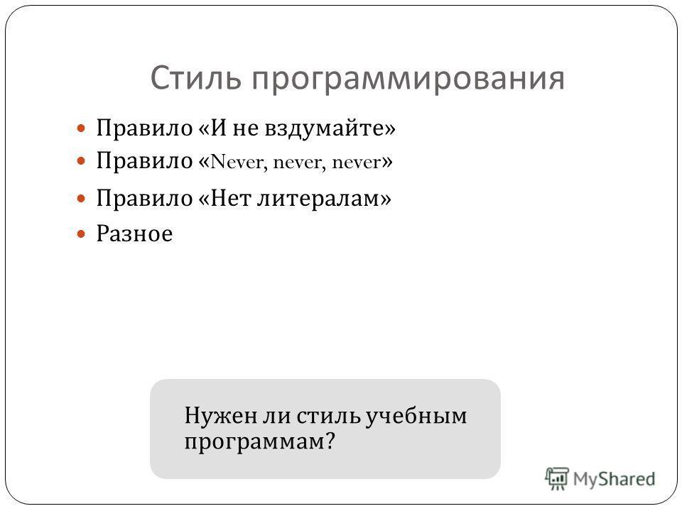Стиль программирования Правило « И не вздумайте » Правило «Never, never, never» Правило « Нет литералам » Разное Нужен ли стиль учебным программам ?