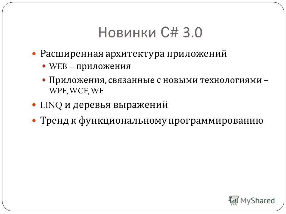 Новинки C# 3.0 Расширенная архитектура приложений WEB – приложения Приложения, связанные с новыми технологиями – WPF, WCF, WF LINQ и деревья выражений Тренд к функциональному программированию