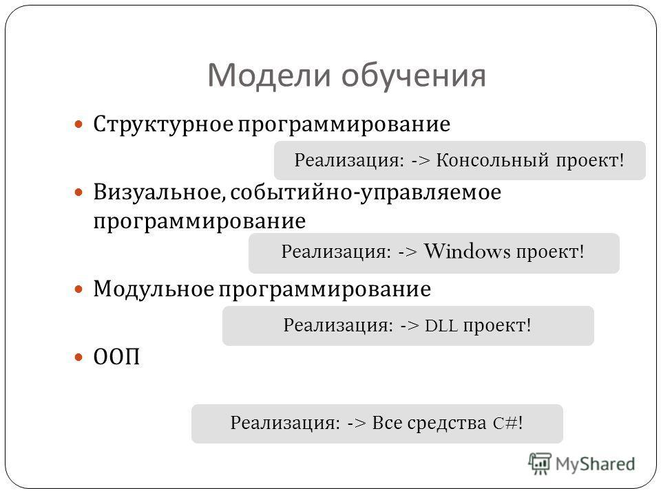 Модели обучения Структурное программирование Визуальное, событийно - управляемое программирование Модульное программирование ООП Реализация : -> Консольный проект ! Реализация : -> Windows проект ! Реализация : -> DLL проект ! Реализация : -> Все сре