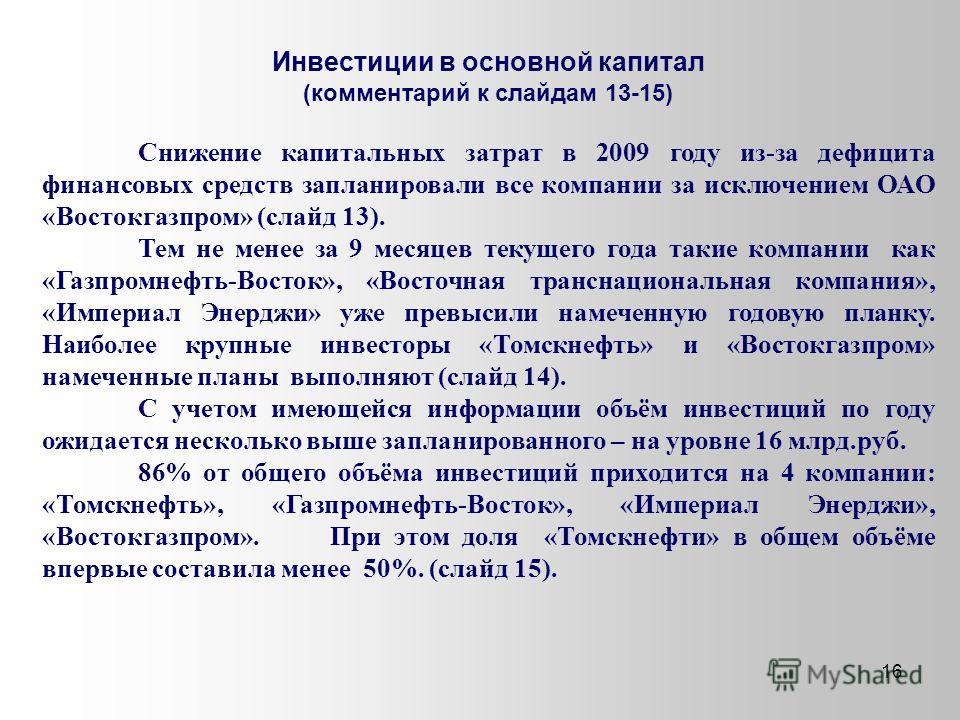 16 Инвестиции в основной капитал (комментарий к слайдам 13-15) Снижение капитальных затрат в 2009 году из-за дефицита финансовых средств запланировали все компании за исключением ОАО «Востокгазпром» (слайд 13). Тем не менее за 9 месяцев текущего года