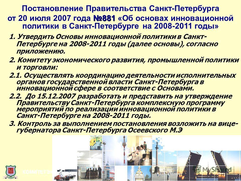 КОМИТЕТ ЭКОНОМИЧЕСКОГО РАЗВИТИЯ, ПРОМЫШЛЕННОЙ ПОЛИТИКИ И ТОРГОВЛИ 1. Утвердить Основы инновационной политики в Санкт- Петербурге на 2008-2011 годы (далее основы), согласно приложению. 2. Комитету экономического развития, промышленной политики и торго