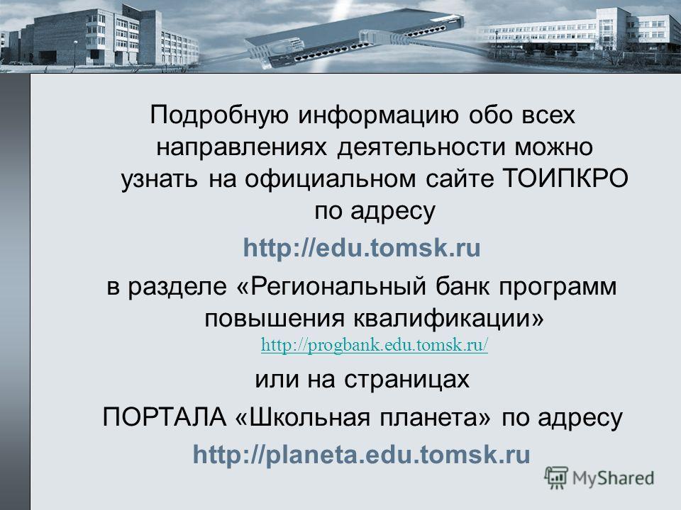 Подробную информацию обо всех направлениях деятельности можно узнать на официальном сайте ТОИПКРО по адресу http://edu.tomsk.ru в разделе «Региональный банк программ повышения квалификации» http://progbank.edu.tomsk.ru/ http://progbank.edu.tomsk.ru/