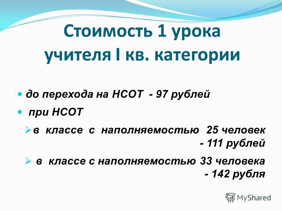 Стоимость 1 урока учителя I кв. категории до перехода на НСОТ - 97 рублей при НСОТ в классе с наполняемостью 25 человек - 111 рублей в классе с наполняемостью 33 человека - 142 рубля