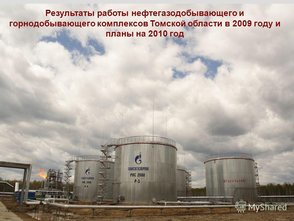 1 Результаты работы нефтегазодобывающего и горнодобывающего комплексов Томской области в 2009 году и планы на 2010 год