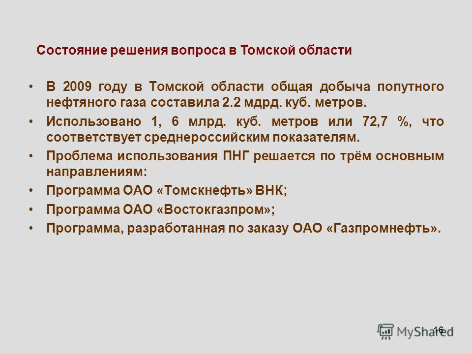 16 В 2009 году в Томской области общая добыча попутного нефтяного газа составила 2.2 мдрд. куб. метров. Использовано 1, 6 млрд. куб. метров или 72,7 %, что соответствует среднероссийским показателям. Проблема использования ПНГ решается по трём основн