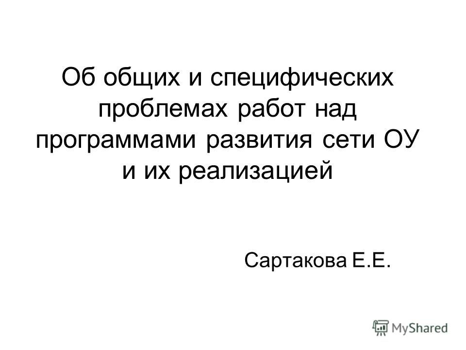 Об общих и специфических проблемах работ над программами развития сети ОУ и их реализацией Сартакова Е.Е.
