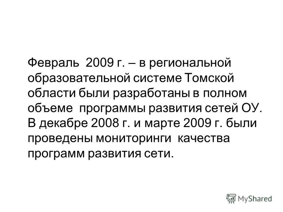 Февраль 2009 г. – в региональной образовательной системе Томской области были разработаны в полном объеме программы развития сетей ОУ. В декабре 2008 г. и марте 2009 г. были проведены мониторинги качества программ развития сети.