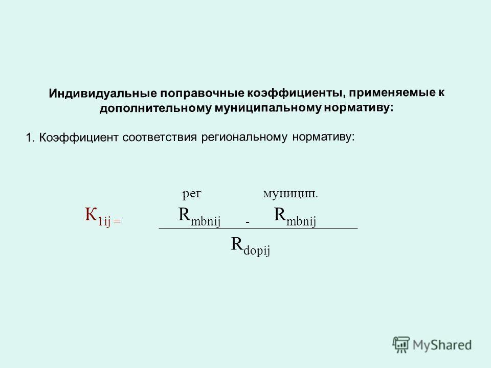 Индивидуальные поправочные коэффициенты, применяемые к дополнительному муниципальному нормативу: 1. Коэффициент соответствия региональному нормативу: К 1ij = рег муницип. R mbnij - R mbnij R dopij