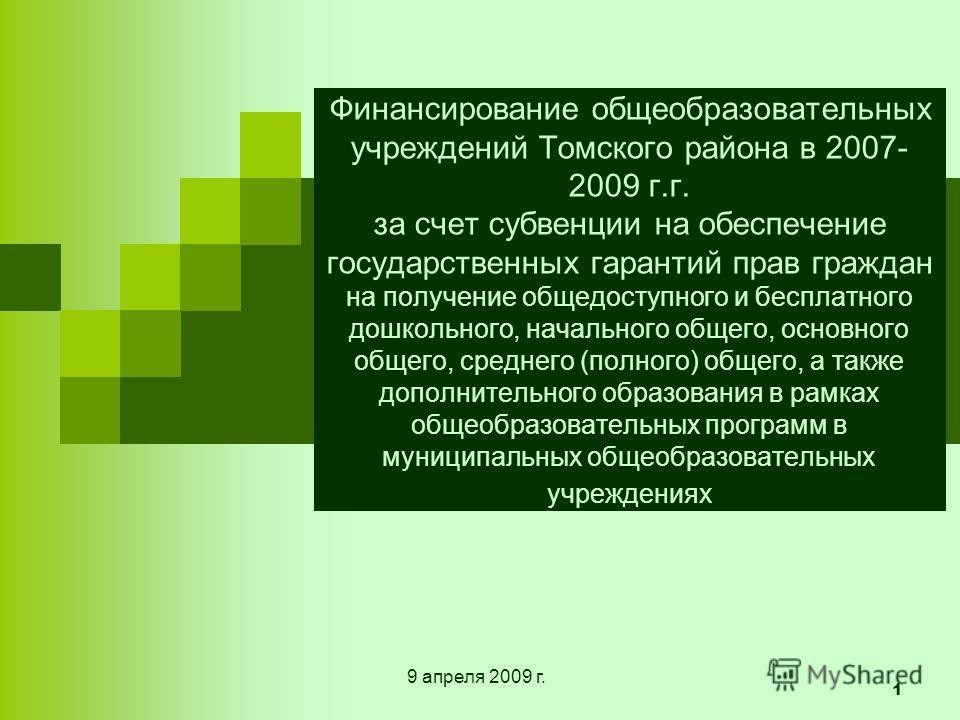 1 Финансирование общеобразовательных учреждений Томского района в 2007- 2009 г.г. за счет субвенции на обеспечение государственных гарантий прав граждан на получение общедоступного и бесплатного дошкольного, начального общего, основного общего, средн