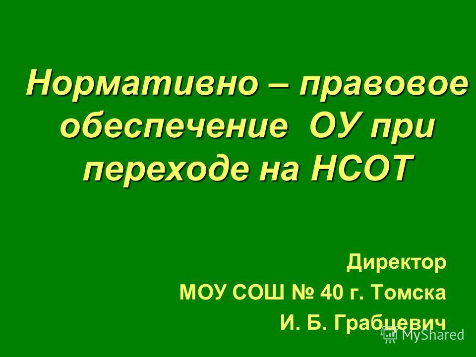 Нормативно – правовое обеспечение ОУ при переходе на НСОТ Директор МОУ СОШ 40 г. Томска И. Б. Грабцевич
