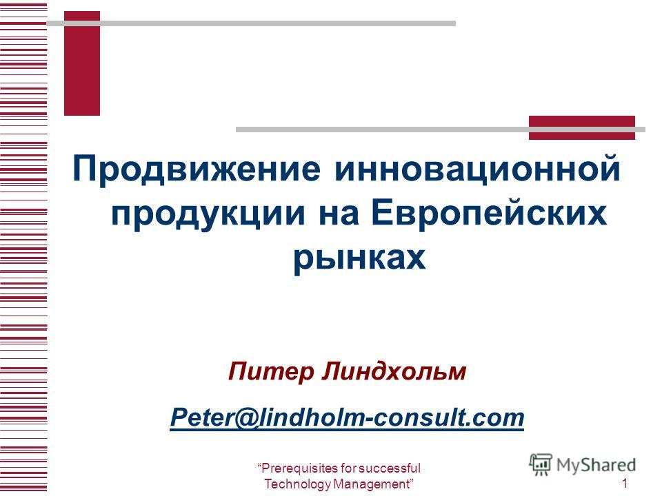 Prerequisites for successful Technology Management1 Продвижение инновационной продукции на Европейских рынках Питер Линдхольм Peter@lindholm-consult.com