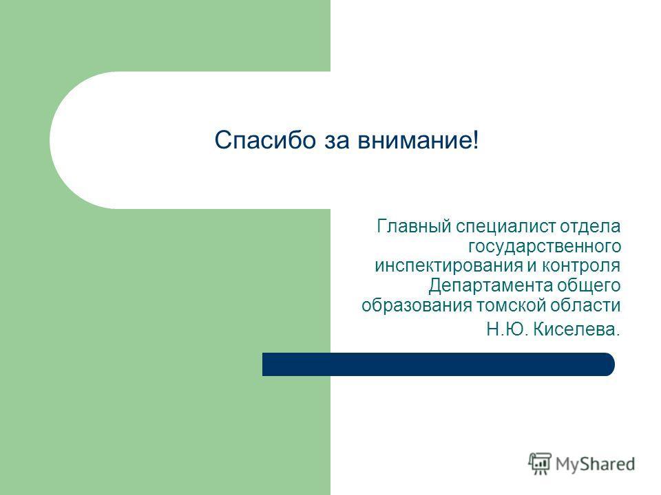 Спасибо за внимание! Главный специалист отдела государственного инспектирования и контроля Департамента общего образования томской области Н.Ю. Киселева.